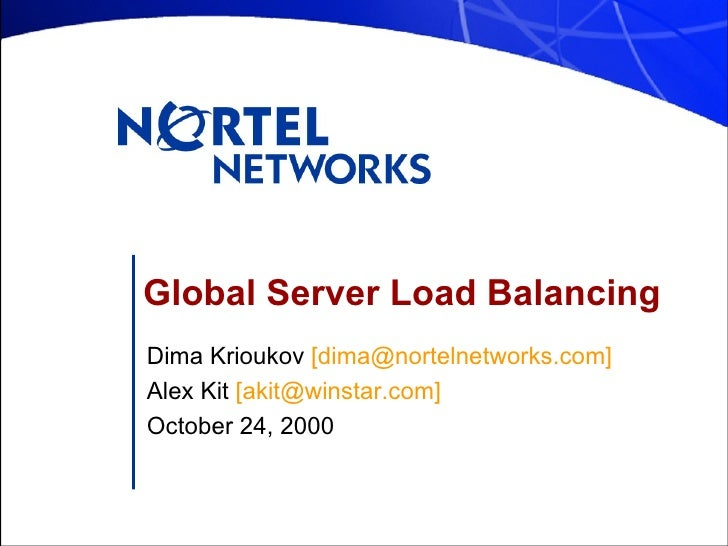 Global Server Load Balancing Dima Krioukov  [dima@nortelnetworks.com] Alex Kit  [akit@winstar.com] October 24, 2000