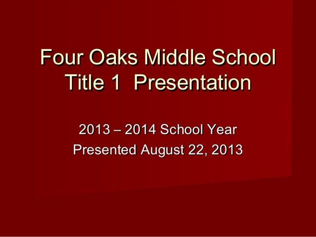 Four Oaks Middle School Title 1 Presentation 2013 – 2014 School Year Presented August 22, 2013