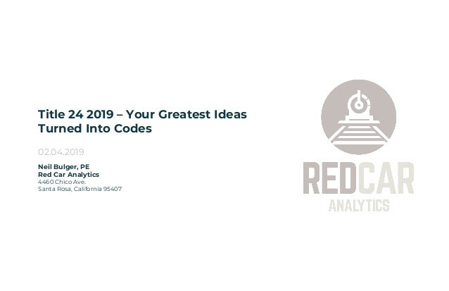 Title 24 2019 – Your Greatest Ideas Turned Into Codes 02.04.2019 Neil Bulger, PE Red Car Analytics 4460 Chico Ave. Santa R...