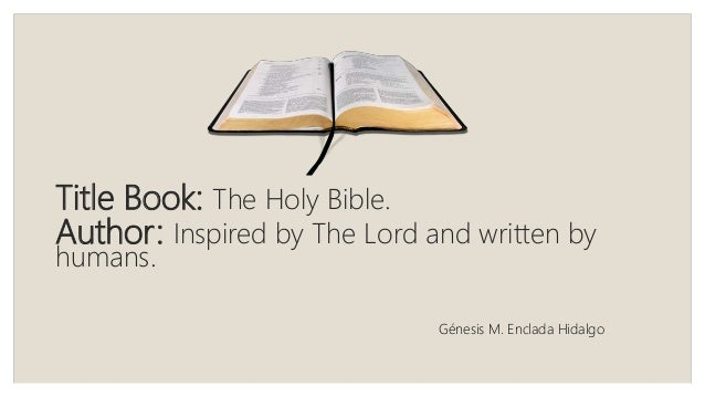 Title Book: The Holy Bible. Author: Inspired by The Lord and written by humans. Génesis M. Enclada Hidalgo