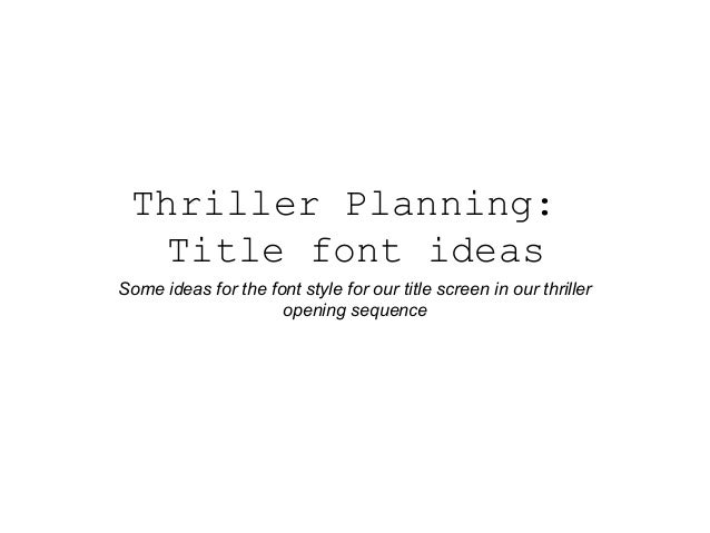 Thriller Planning: Title font ideas Some ideas for the font style for our title screen in our thriller opening sequence