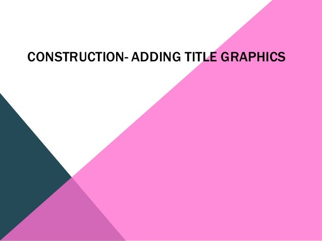 CONSTRUCTION- ADDING TITLE GRAPHICS