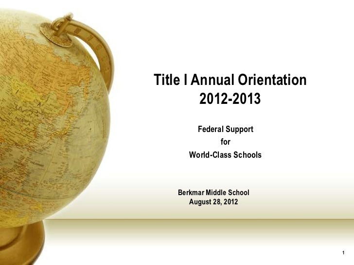 Title I Annual Orientation         2012-2013        Federal Support               for       World-Class Schools    Berkmar...
