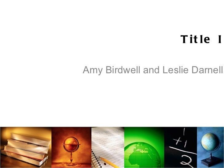 Title I <ul><li>Amy Birdwell and Leslie Darnell </li></ul>