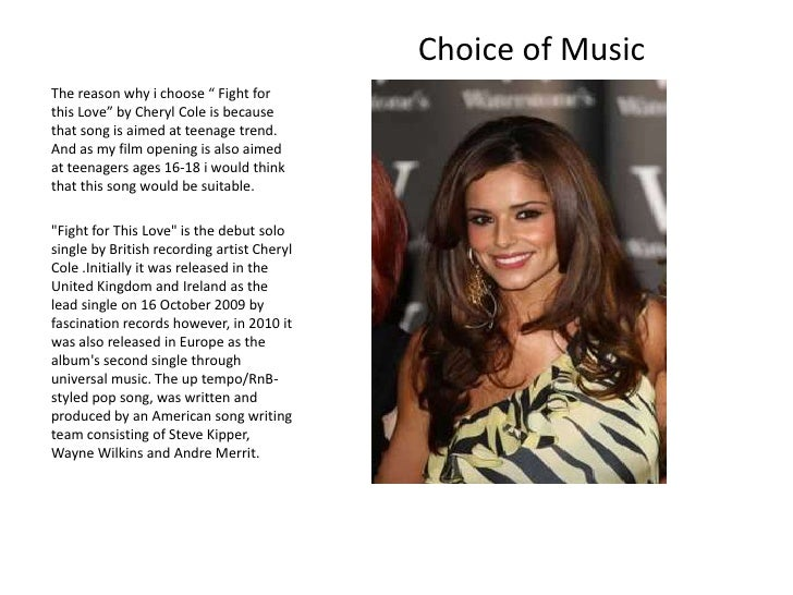 """Choice of Music <br />The reason why i choose """" Fight for this Love"""" by Cheryl Cole is because that song is aimed at teena..."""
