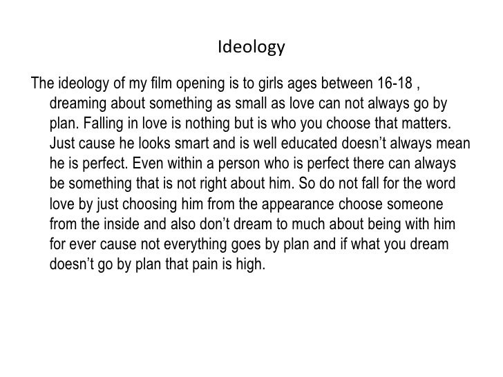 Ideology<br />The ideology of my film opening is to girls ages between 16-18 , dreaming about something as small as love c...