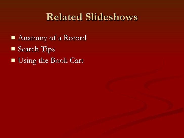 Related Slideshows <ul><li>Anatomy of a Record </li></ul><ul><li>Search Tips </li></ul><ul><li>Using the Book Cart </li></ul>
