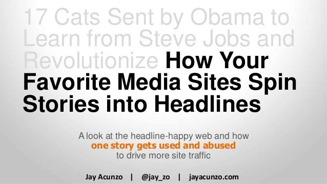 17 Cats Sent by Obama to Learn from Steve Jobs and Revolutionize How Your Favorite Media Sites Spin Stories into Headlines...