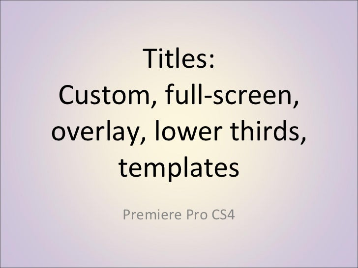 Titles: Custom, full-screen, overlay, lower thirds, templates Premiere Pro CS4