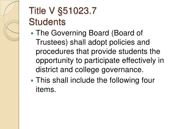 Title V §51023.7Students<br />The Governing Board (Board of Trustees) shall adopt policies and procedures that provide stu...