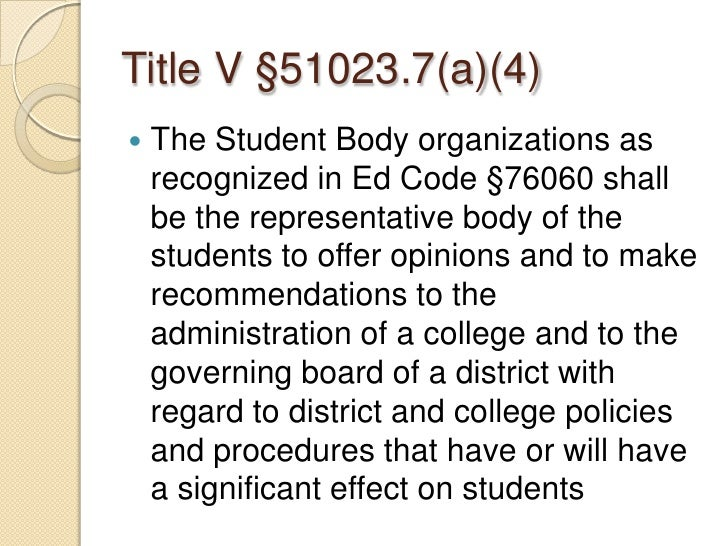 Title V §51023.7(a)(4)<br />The Student Body organizations as recognized in Ed Code §76060 shall be the representative bod...