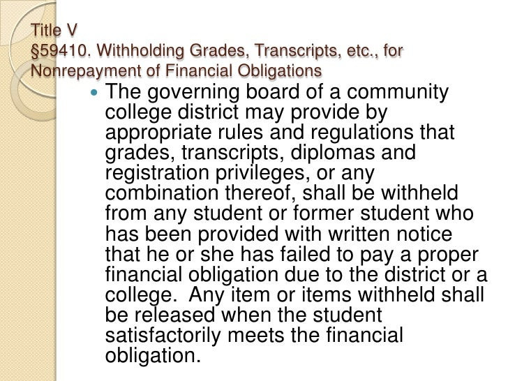 Title V §59410. Withholding Grades, Transcripts, etc., for Nonrepayment of Financial Obligations<br />The governing board...