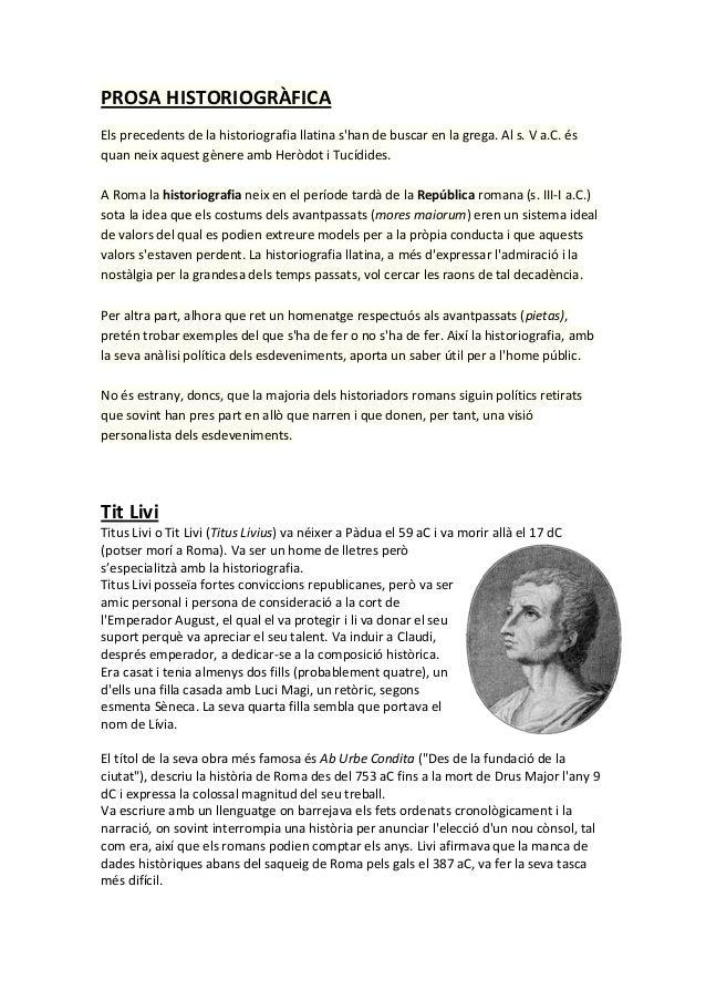 PROSA HISTORIOGRÀFICA Els precedents de la historiografia llatina s'han de buscar en la grega. Al s. V a.C. és quan neix a...