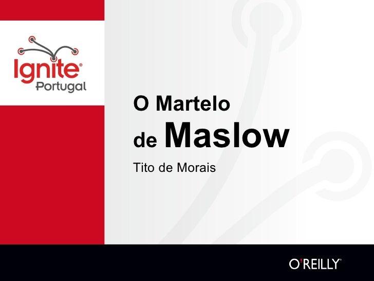 O Martelo de  Maslow <ul><li>Tito de Morais </li></ul>