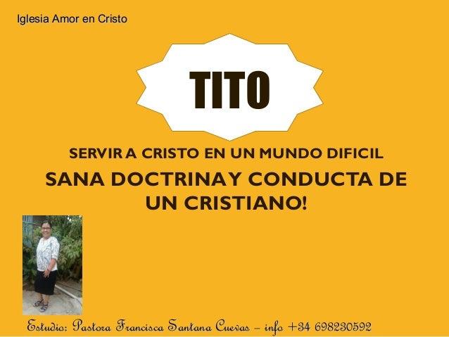 TITO SERVIR A CRISTO EN UN MUNDO DIFICIL SANA DOCTRINAY CONDUCTA DE UN CRISTIANO! Estudio: Pastora Francisca Santana Cueva...