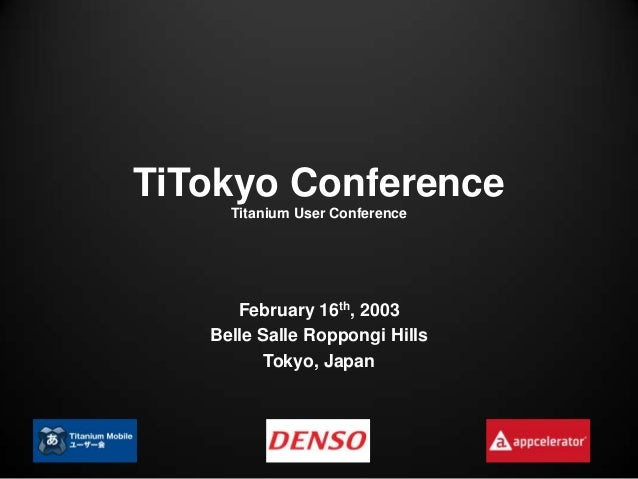 TiTokyo Conference     Titanium User Conference      February 16th, 2003   Belle Salle Roppongi Hills          Tokyo, Japan