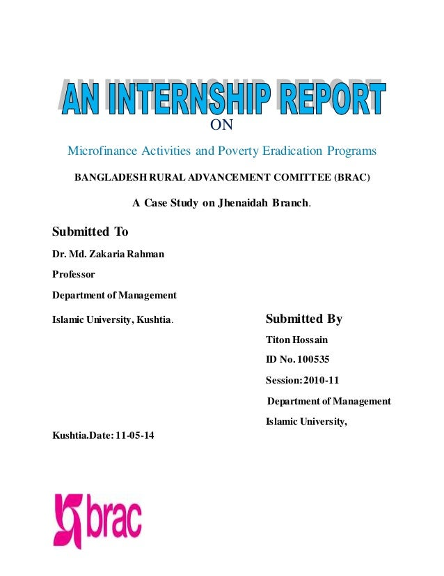 internship report on brac ngo bangladesh Job category: ngo jobs job level: entry / mid / top level job description / responsibilities: carry out risk based audit as per internal audit plan – prepare feature internal audit report – ensure continuation and conservation of documentation of audit result – provide on the job training of audit assistant/ juniors – keep up strong.