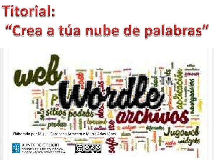 """Titorial: <br />""""Crea a túa nube de palabras""""<br />Elaborado por Miguel Carricoba Armesto e Marta Arias López.<br />"""