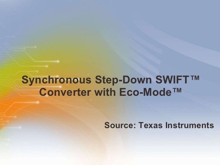 Synchronous Step-Down SWIFT™ Converter with Eco-Mode™ <ul><li>Source: Texas Instruments </li></ul>