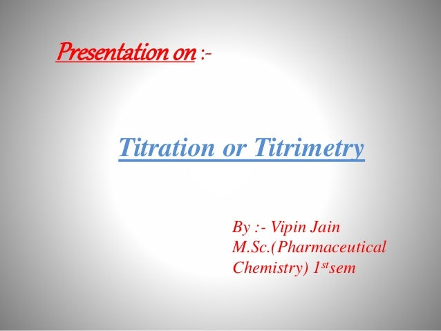 Presentationon :- Titration or Titrimetry By :- Vipin Jain M.Sc.(Pharmaceutical Chemistry) 1stsem
