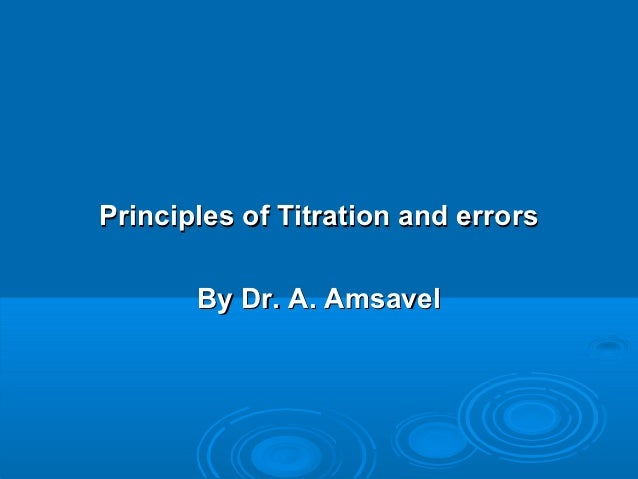 Principles of Titration and errors       By Dr. A. Amsavel