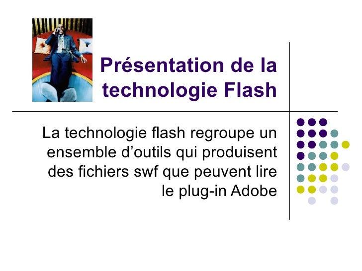 Présentation de la technologie Flash La technologie flash regroupe un ensemble d'outils qui produisent des fichiers swf qu...