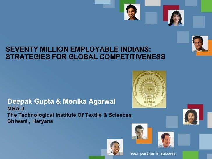 SEVENTY MILLION EMPLOYABLE INDIANS: STRATEGIES FOR GLOBAL COMPETITIVENESS Deepak Gupta & Monika Agarwal MBA-II The Technol...