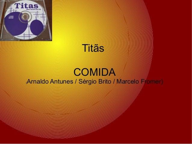 Titãs COMIDA (  Arnaldo Antunes / Sérgio Brito / Marcelo Fromer)