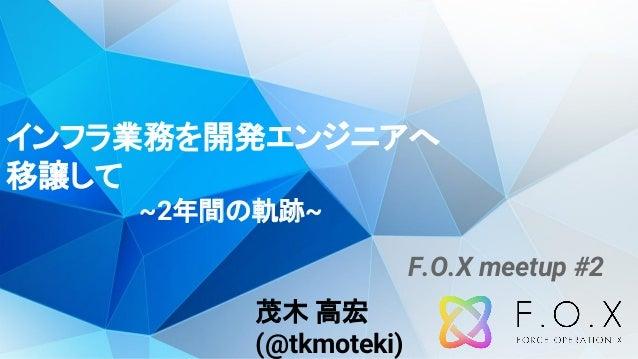 インフラ業務を開発エンジニアへ 移譲して ~2年間の軌跡~ 茂木 高宏 (@tkmoteki) F.O.X meetup #2