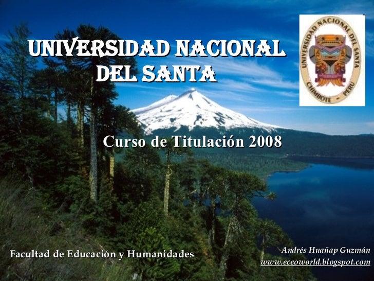 UNIVERSIDAD NACIONAL DEL SANTA Curso de Titulación 2008 Andrés Huañap Guzmán www.eccoworld.blogspot.com Facultad de Educac...