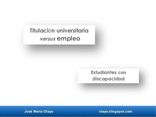 José María Olayo olayo.blogspot.com Titulaci n universitariaó versus empleo Estudiantes con discapacidad