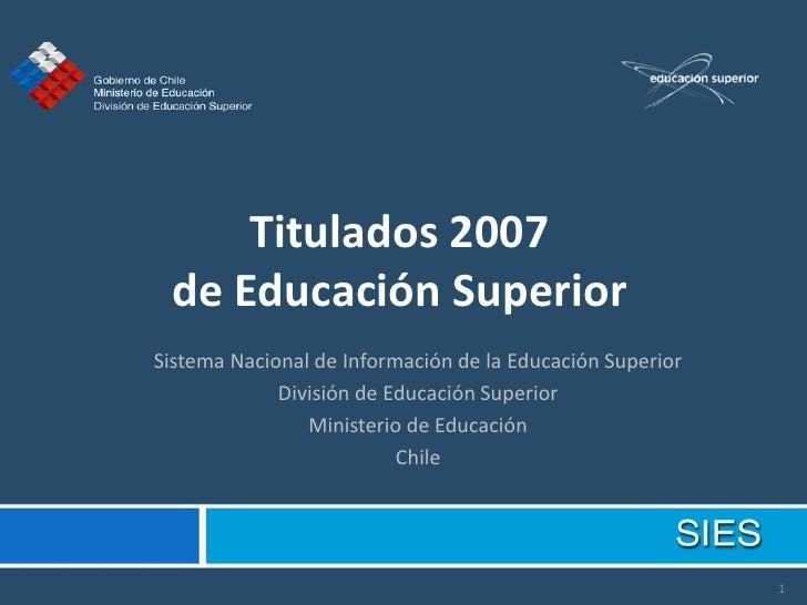 Titulados 2007  de Educación Superior Sistema Nacional de Información de la Educación Superior              División de Ed...