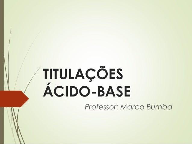 TITULAÇÕES ÁCIDO-BASE Professor: Marco Bumba