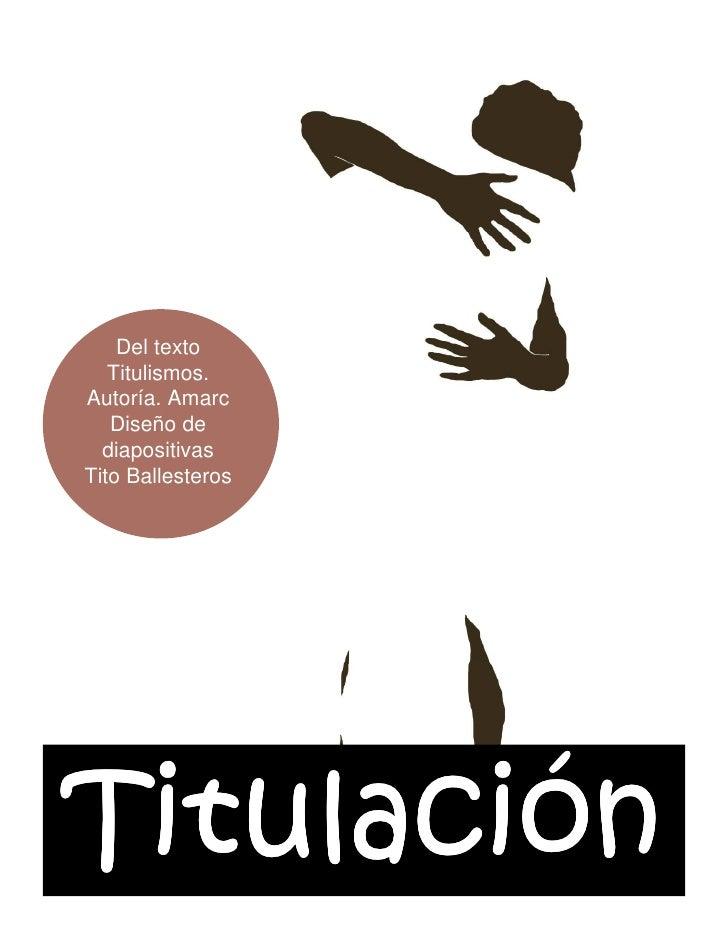 Del texto    Titulismos. Autoría. Amarc    Diseño de   diapositivas Tito Ballesteros     Titulació Titulación