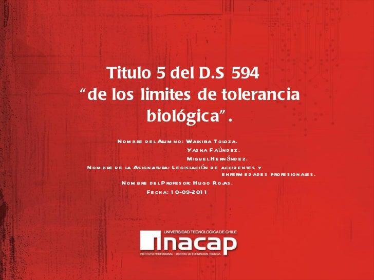 "<ul><li>Titulo 5 del D.S 594 ""de los limites de tolerancia biológica"". </li></ul>Nombre del Alumno: Walkiria Toloza. Yasna..."