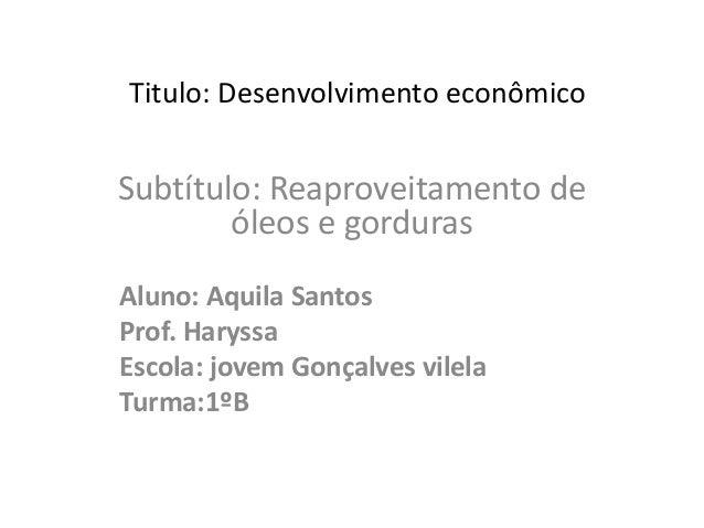 Titulo: Desenvolvimento econômico Subtítulo: Reaproveitamento de óleos e gorduras Aluno: Aquila Santos Prof. Haryssa Escol...