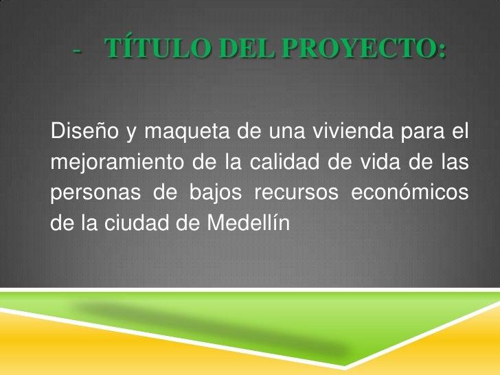 <ul><li>TÍTULO DEL PROYECTO:</li></ul>Diseño y maqueta de una vivienda para el mejoramiento de la calidad de vida de las p...