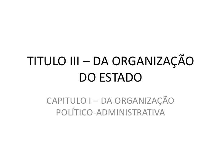 TITULO III – DA ORGANIZAÇÃO          DO ESTADO   CAPITULO I – DA ORGANIZAÇÃO     POLÍTICO-ADMINISTRATIVA