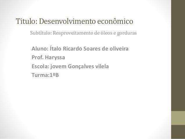 Titulo: Desenvolvimentoeconômico Subtítulo: Reaproveitamento de óleos e gorduras Aluno: Ítalo Ricardo Soares de oliveira P...