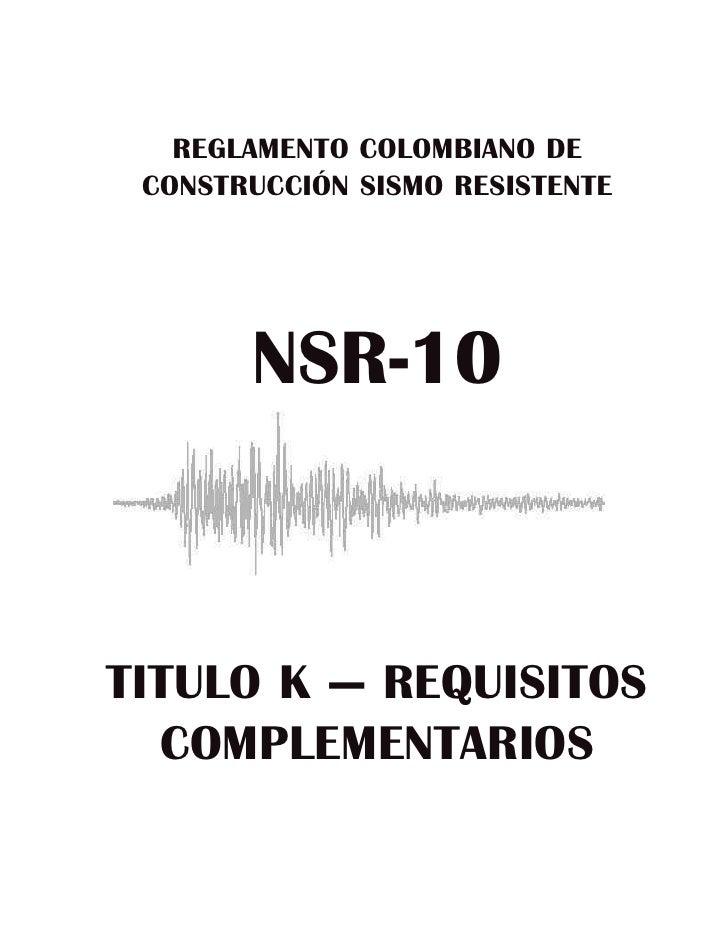 REGLAMENTO COLOMBIANO DE CONSTRUCCIÓN SISMO RESISTENTE       NSR-10TITULO K — REQUISITOS  COMPLEMENTARIOS