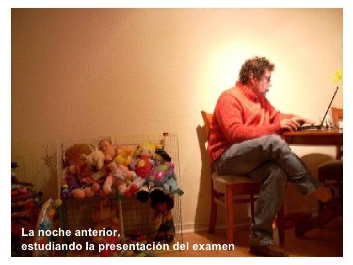 La noche anterior,  estudiando la presentación del examen