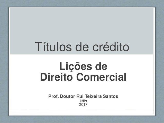Títulos de crédito Lições de Direito Comercial Prof. Doutor Rui Teixeira Santos (INP) 2017