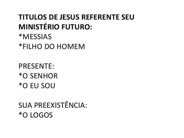 TITULOS DE JESUS REFERENTE SEU MINISTÉRIO FUTURO: *MESSIAS *FILHO DO HOMEM PRESENTE: *O SENHOR *O EU SOU SUA PREEXISTÊNCIA...