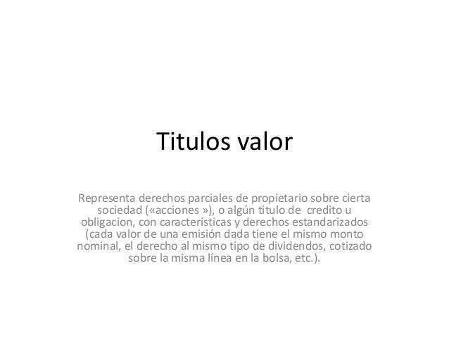 Titulos valor Representa derechos parciales de propietario sobre cierta sociedad («acciones »), o algún titulo de credito ...