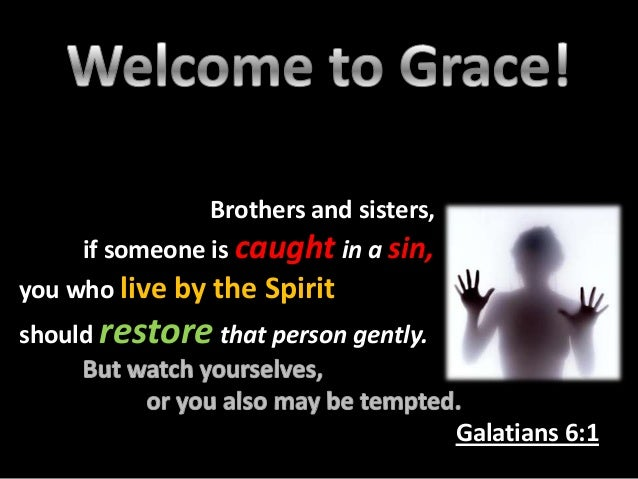 Brothers and sisters, if someone is caught in a sin, you who live by the Spirit should restore that person gently.  Galati...