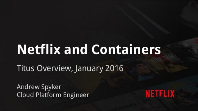 Netflix and Containers Titus Overview, January 2016 Andrew Spyker Cloud Platform Engineer