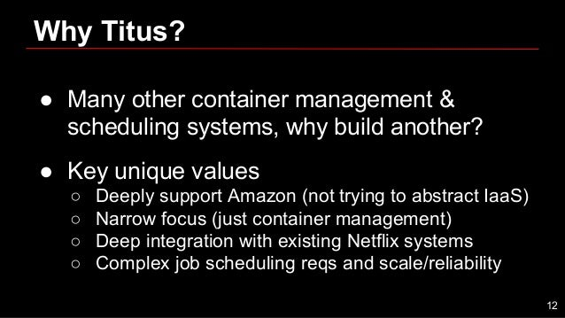 Why Titus? ● Many other container management & scheduling systems, why build another? ● Key unique values ○ Deeply support...