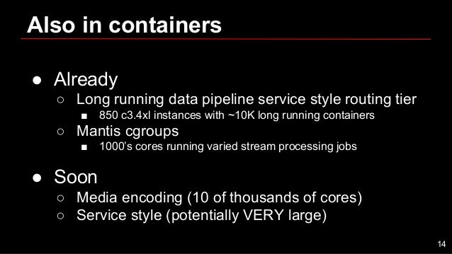 Also in containers ● Already ○ Long running data pipeline service style routing tier ■ 850 c3.4xl instances with ~10K long...