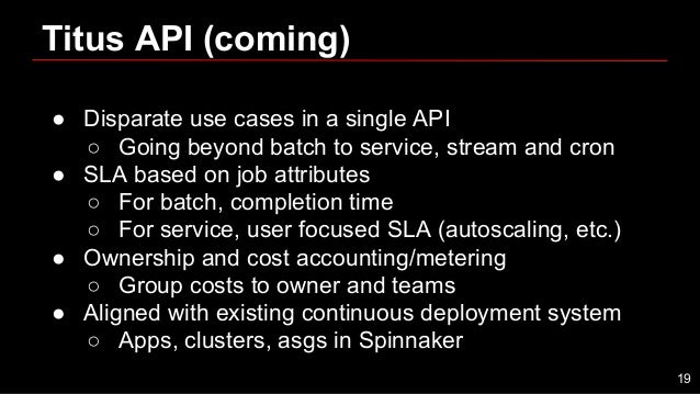● Disparate use cases in a single API ○ Going beyond batch to service, stream and cron ● SLA based on job attributes ○ For...