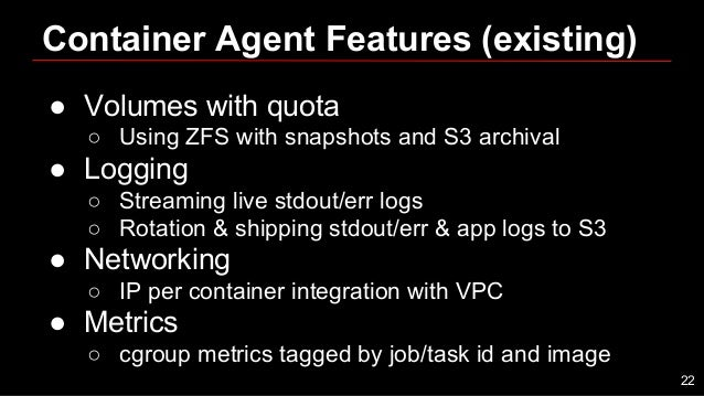 Container Agent Features (existing) ● Volumes with quota ○ Using ZFS with snapshots and S3 archival ● Logging ○ Streaming ...